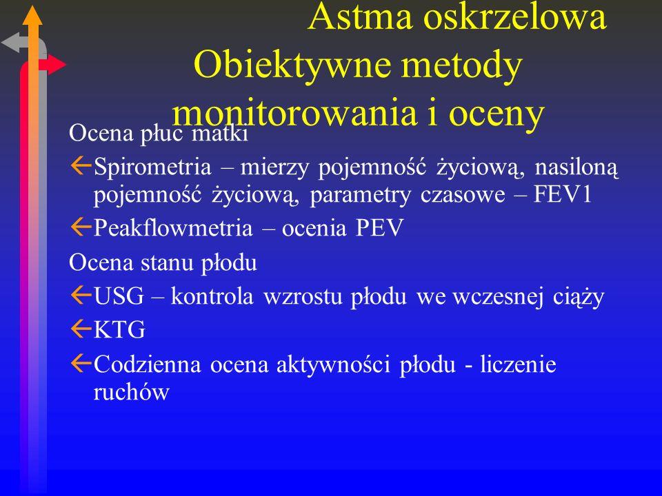 Astma oskrzelowa Obiektywne metody monitorowania i oceny Ocena płuc matki ßSpirometria – mierzy pojemność życiową, nasiloną pojemność życiową, parametry czasowe – FEV1 ßPeakflowmetria – ocenia PEV Ocena stanu płodu ßUSG – kontrola wzrostu płodu we wczesnej ciąży ßKTG ßCodzienna ocena aktywności płodu - liczenie ruchów