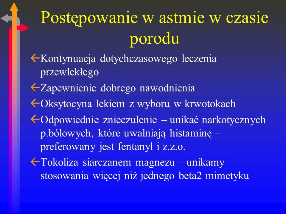 Postępowanie w astmie w czasie porodu ßKontynuacja dotychczasowego leczenia przewlekłego ßZapewnienie dobrego nawodnienia ßOksytocyna lekiem z wyboru w krwotokach ßOdpowiednie znieczulenie – unikać narkotycznych p.bólowych, które uwalniają histaminę – preferowany jest fentanyl i z.z.o.