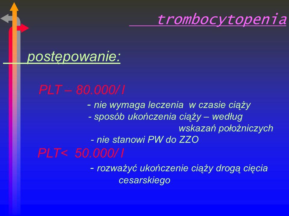 trombocytopenia postępowanie: PLT – 80.000/ l - nie wymaga leczenia w czasie ciąży - sposób ukończenia ciąży – według wskazań położniczych - nie stanowi PW do ZZO PLT< 50.000/ l - rozważyć ukończenie ciąży drogą cięcia cesarskiego