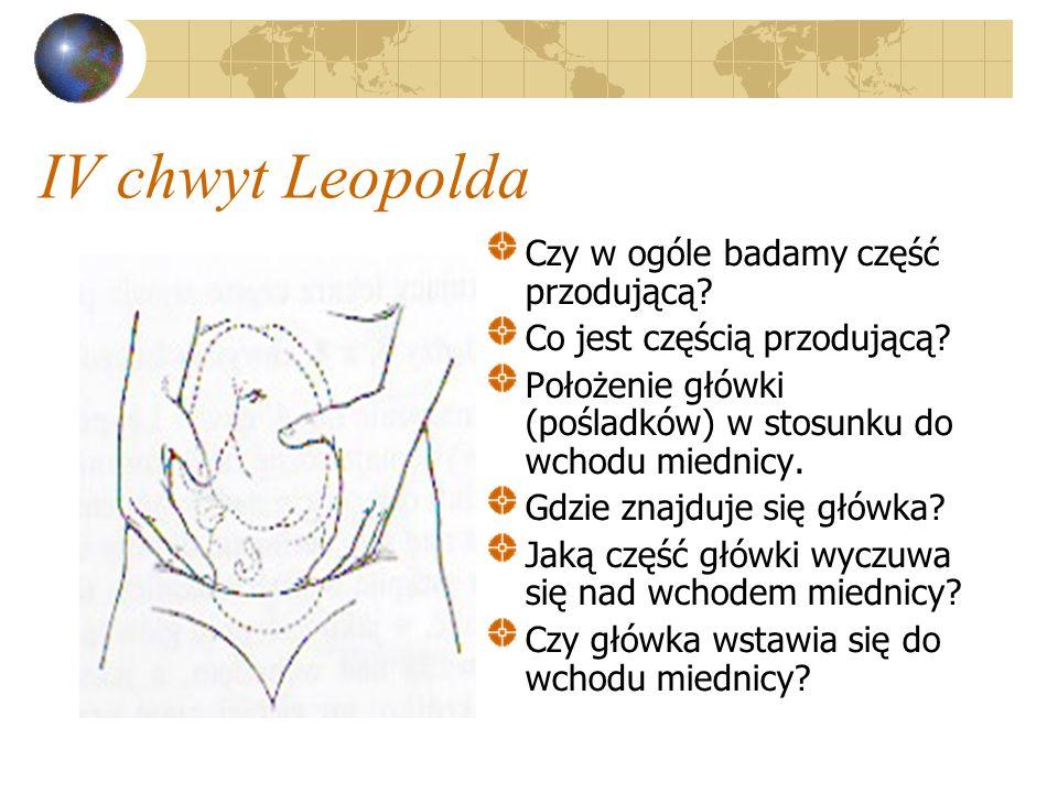 IV chwyt Leopolda Czy w ogóle badamy część przodującą? Co jest częścią przodującą? Położenie główki (pośladków) w stosunku do wchodu miednicy. Gdzie z