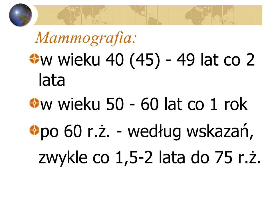 Mammografia: w wieku 40 (45) - 49 lat co 2 lata w wieku 50 - 60 lat co 1 rok po 60 r.ż. - według wskazań, zwykle co 1,5-2 lata do 75 r.ż.