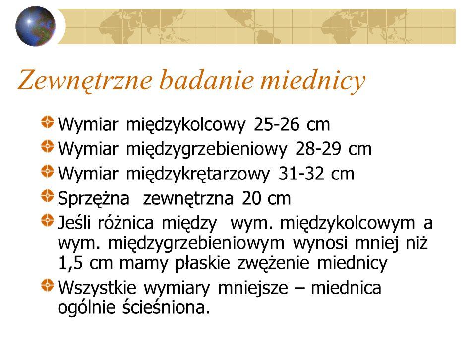 Zewnętrzne badanie miednicy Wymiar międzykolcowy 25-26 cm Wymiar międzygrzebieniowy 28-29 cm Wymiar międzykrętarzowy 31-32 cm Sprzężna zewnętrzna 20 c