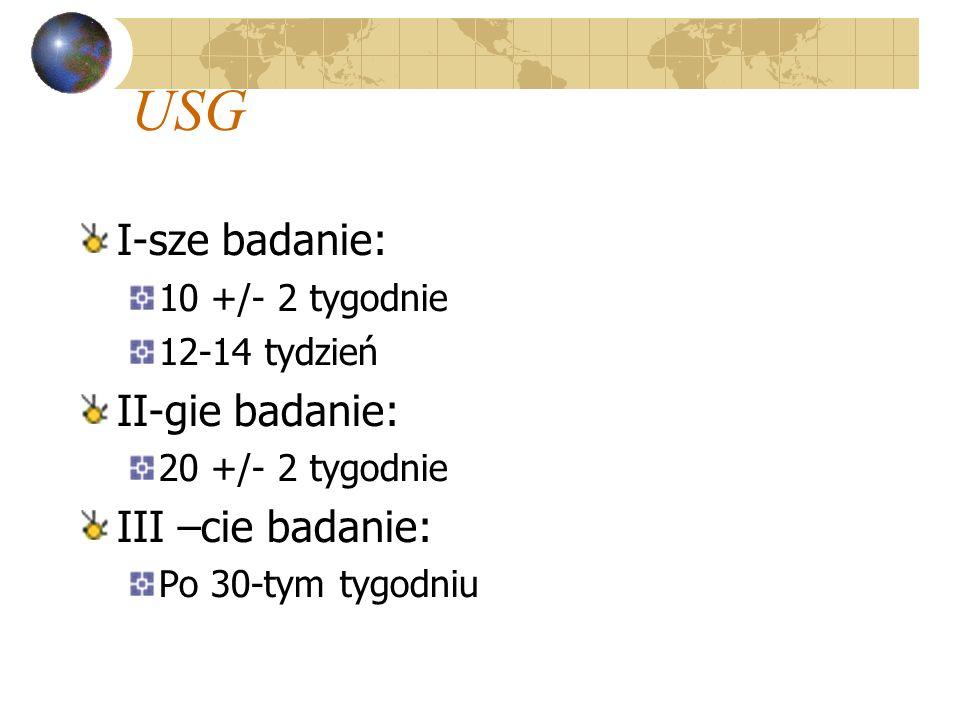 USG I-sze badanie: 10 +/- 2 tygodnie 12-14 tydzień II-gie badanie: 20 +/- 2 tygodnie III –cie badanie: Po 30-tym tygodniu