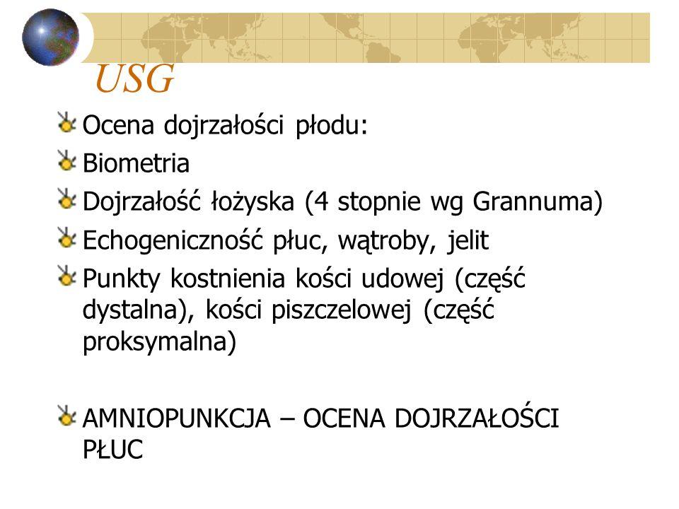USG Ocena dojrzałości płodu: Biometria Dojrzałość łożyska (4 stopnie wg Grannuma) Echogeniczność płuc, wątroby, jelit Punkty kostnienia kości udowej (