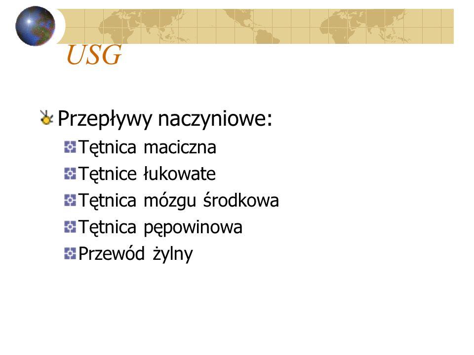 USG Przepływy naczyniowe: Tętnica maciczna Tętnice łukowate Tętnica mózgu środkowa Tętnica pępowinowa Przewód żylny