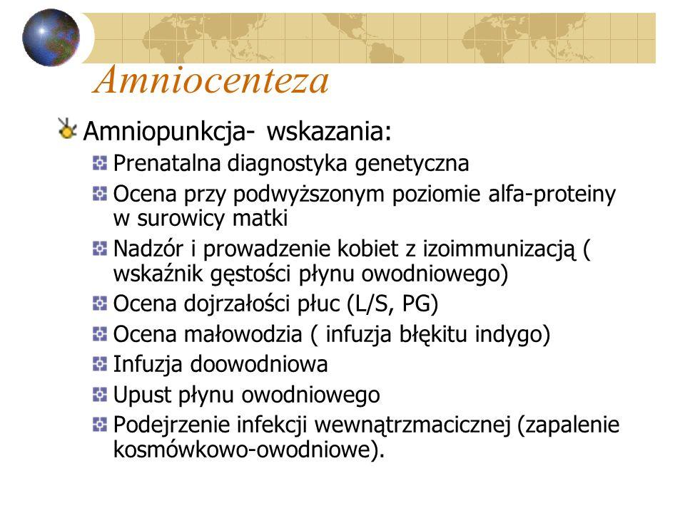 Amniocenteza Amniopunkcja- wskazania: Prenatalna diagnostyka genetyczna Ocena przy podwyższonym poziomie alfa-proteiny w surowicy matki Nadzór i prowa