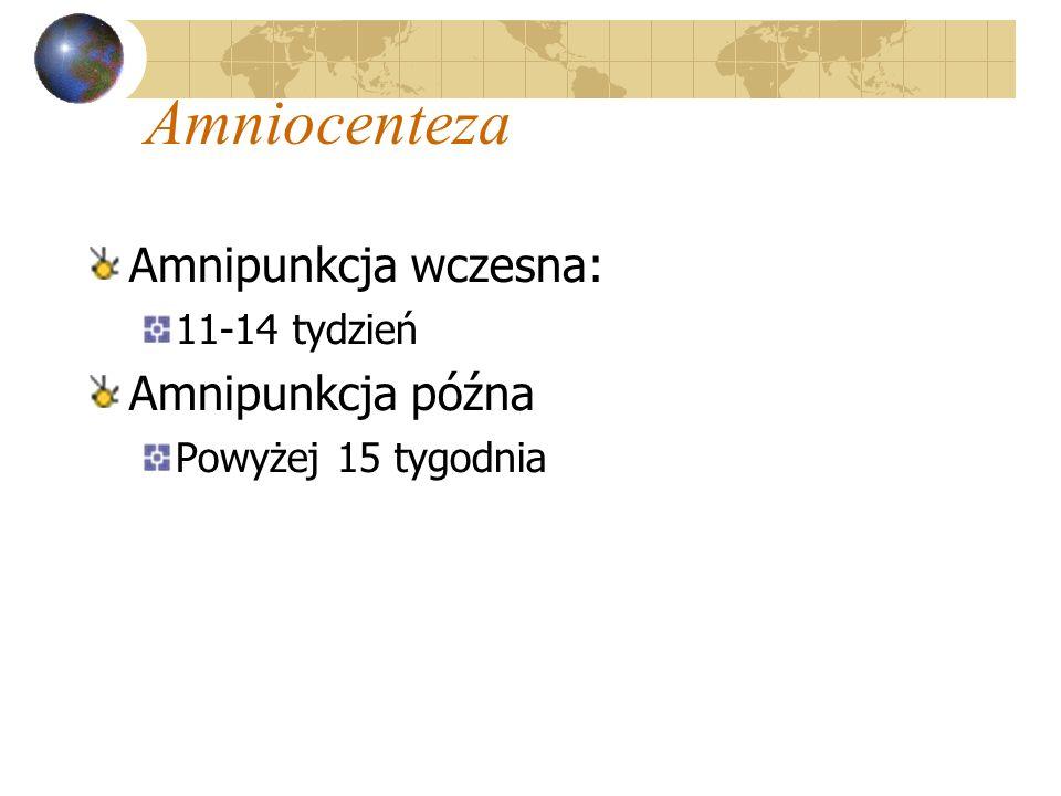 Amniocenteza Amnipunkcja wczesna: 11-14 tydzień Amnipunkcja późna Powyżej 15 tygodnia