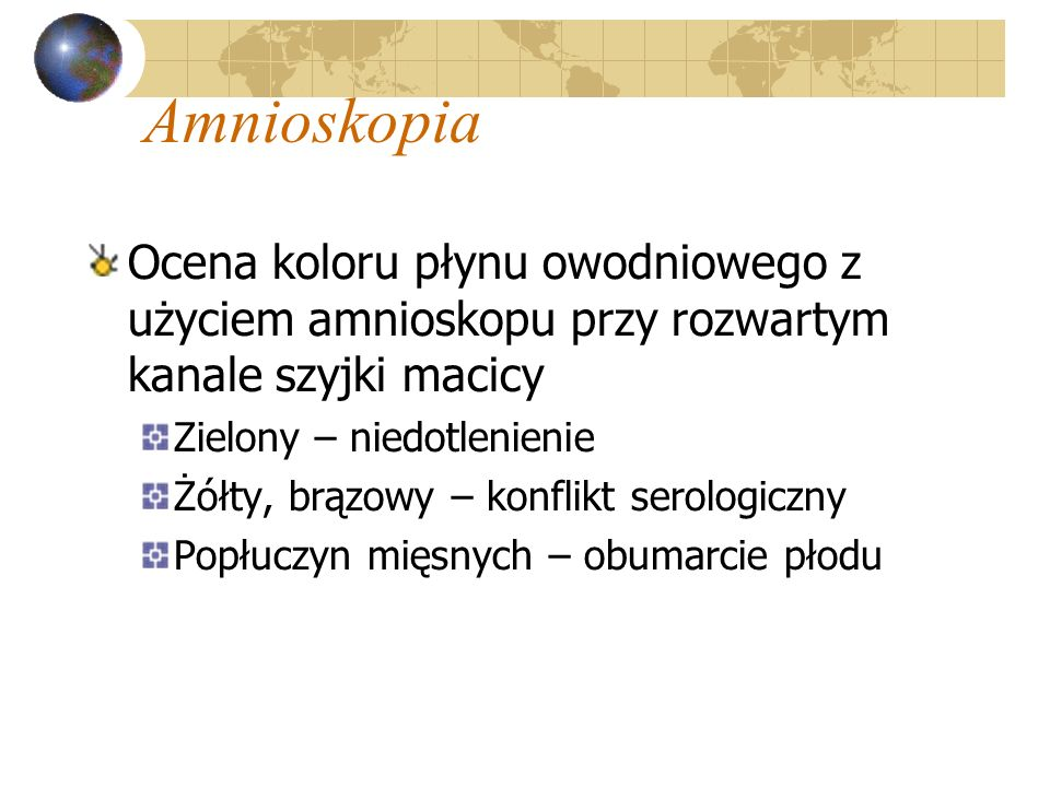 Amnioskopia Ocena koloru płynu owodniowego z użyciem amnioskopu przy rozwartym kanale szyjki macicy Zielony – niedotlenienie Żółty, brązowy – konflikt
