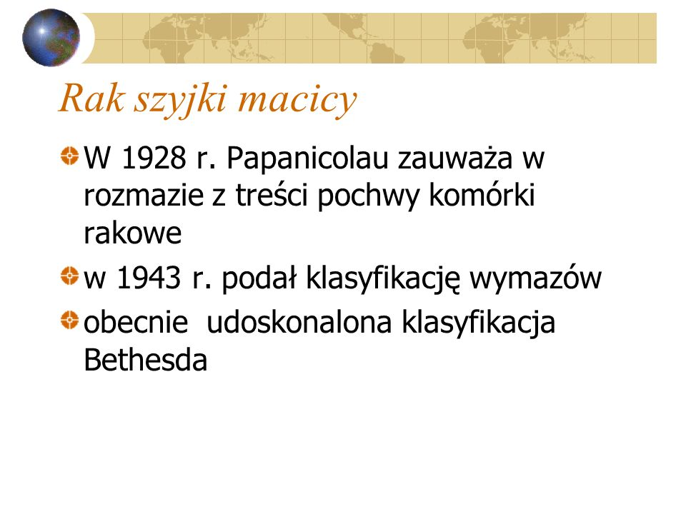 Rak szyjki macicy W 1928 r. Papanicolau zauważa w rozmazie z treści pochwy komórki rakowe w 1943 r. podał klasyfikację wymazów obecnie udoskonalona kl