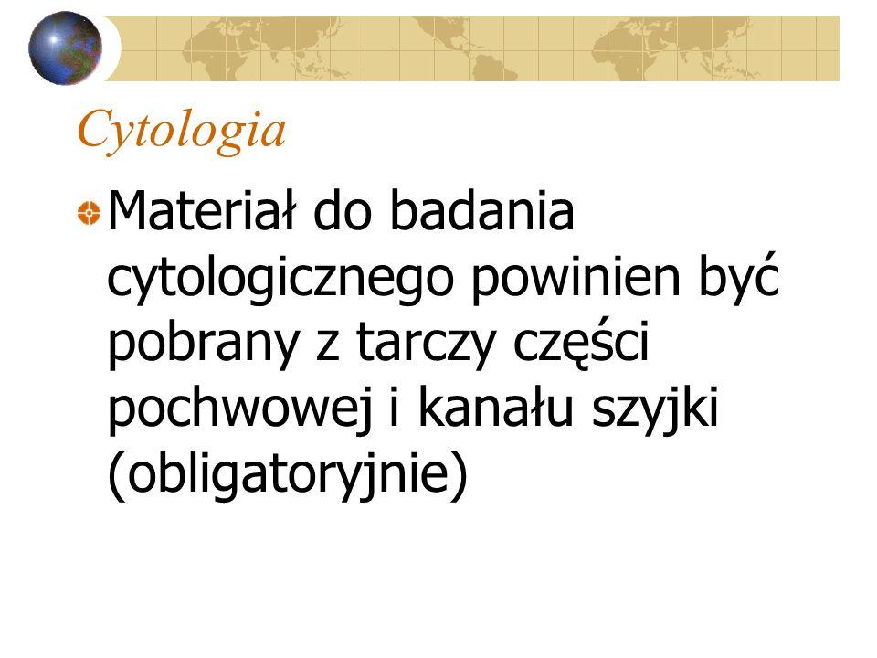 Cytologia Materiał do badania cytologicznego powinien być pobrany z tarczy części pochwowej i kanału szyjki (obligatoryjnie)