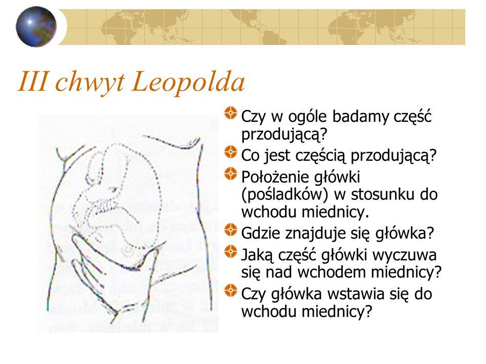 III chwyt Leopolda Czy w ogóle badamy część przodującą? Co jest częścią przodującą? Położenie główki (pośladków) w stosunku do wchodu miednicy. Gdzie