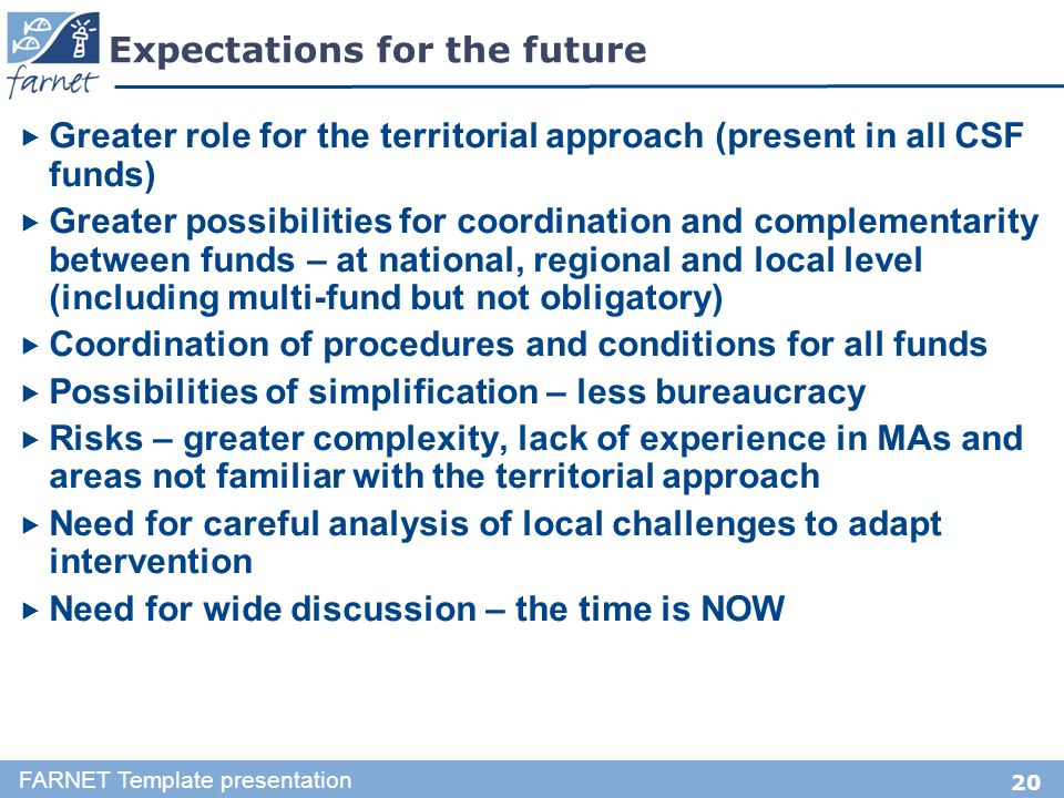 20 Expectations for the future Greater role for the territorial approach (present in all CSF funds) Greater possibilities for coordination and complementarity between funds – at national, regional and local level (including multi-fund but not obligatory) Coordination of procedures and conditions for all funds Possibilities of simplification – less bureaucracy Risks – greater complexity, lack of experience in MAs and areas not familiar with the territorial approach Need for careful analysis of local challenges to adapt intervention Need for wide discussion – the time is NOW FARNET Template presentation