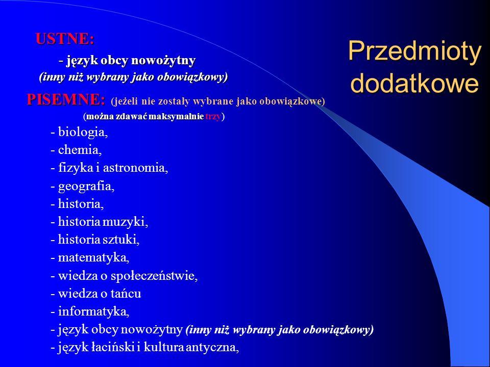 Przedmioty dodatkowe PISEMNE: PISEMNE: (jeżeli nie zostały wybrane jako obowiązkowe) można zdawać maksymalnie (można zdawać maksymalnie trzy) - biologia, - chemia, - fizyka i astronomia, - geografia, - historia, - historia muzyki, - historia sztuki, - matematyka, - wiedza o społeczeństwie, - wiedza o tańcu - informatyka, - język obcy nowożytny (inny niż wybrany jako obowiązkowy) - język łaciński i kultura antyczna, USTNE: - język obcy nowożytny (inny niż wybrany jako obowiązkowy)