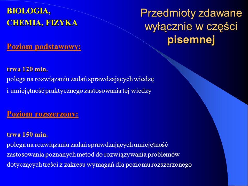 Przedmioty zdawane wyłącznie w części pisemnej BIOLOGIA, CHEMIA, FIZYKA Poziom podstawowy: trwa 120 min.