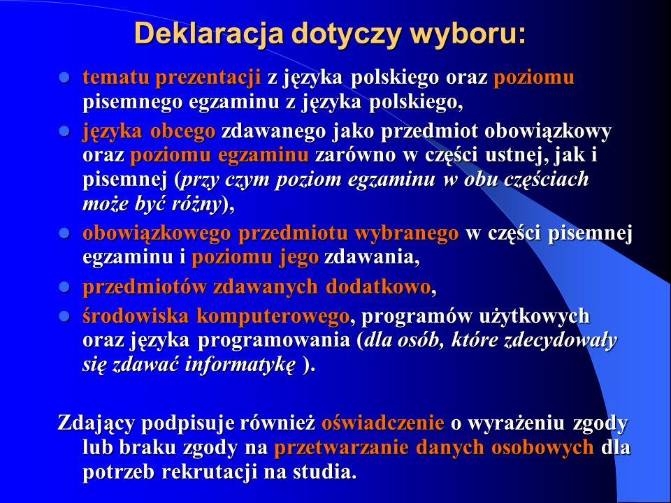 Deklaracja dotyczy wyboru: tematuprezentacji z języka polskiego oraz poziomu pisemnego egzaminu z języka polskiego, tematu prezentacji z języka polskiego oraz poziomu pisemnego egzaminu z języka polskiego, języka obcego zdawanego jako przedmiot obowiązkowy oraz poziomu egzaminu zarówno w części ustnej, jak i pisemnej (przy czym poziom egzaminu w obu częściach może być różny), języka obcego zdawanego jako przedmiot obowiązkowy oraz poziomu egzaminu zarówno w części ustnej, jak i pisemnej (przy czym poziom egzaminu w obu częściach może być różny), obowiązkowego przedmiotu wybranego w części pisemnej egzaminu i poziomu jego zdawania, obowiązkowego przedmiotu wybranego w części pisemnej egzaminu i poziomu jego zdawania, przedmiotów zdawanych dodatkowo, przedmiotów zdawanych dodatkowo, środowiska komputerowego, programów użytkowych oraz języka programowania (dla osób, które zdecydowały się zdawać informatykę ).