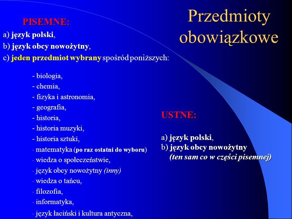 Przedmioty obowiązkowe USTNE: a) język polski, b) język obcy nowożytny (ten sam co w części pisemnej) PISEMNE: a) język polski, b) język obcy nowożytny, jeden c) jeden przedmiot wybrany spośród poniższych: - biologia, - chemia, - fizyka i astronomia, - geografia, - historia, - historia muzyki, - historia sztuki, - matematyka (po raz ostatni do wyboru) - wiedza o społeczeństwie, - język obcy nowożytny (inny) - wiedza o tańcu, - filozofia, - informatyka, - język łaciński i kultura antyczna,