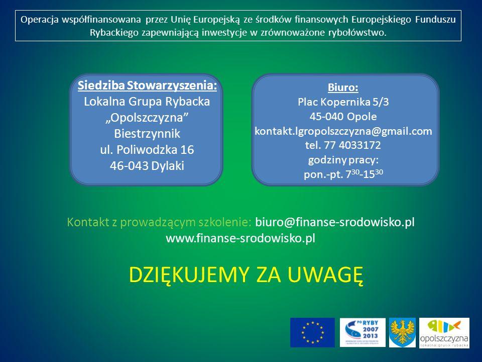DZIĘKUJEMY ZA UWAGĘ Kontakt z prowadzącym szkolenie: biuro@finanse-srodowisko.pl www.finanse-srodowisko.pl Operacja współfinansowana przez Unię Europejską ze środków finansowych Europejskiego Funduszu Rybackiego zapewniającą inwestycje w zrównoważone rybołówstwo.