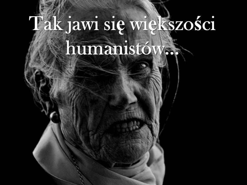 Tak jawi si ę wi ę kszo ś ci humanistów…