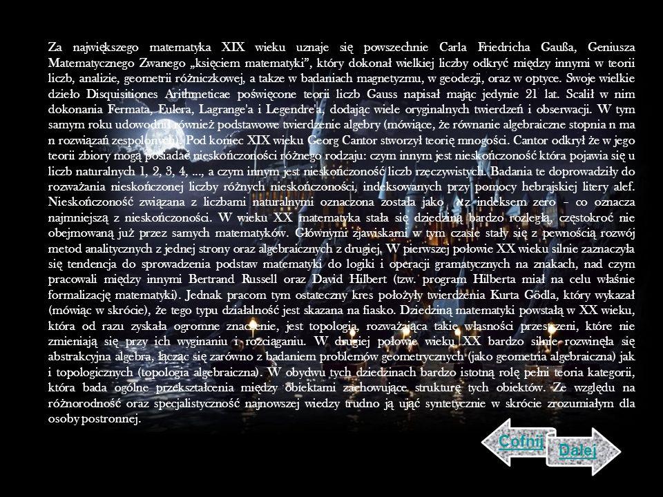 Za najwi ę kszego matematyka XIX wieku uznaje si ę powszechnie Carla Friedricha Gaußa, Geniusza Matematycznego Zwanego ksi ę ciem matematyki, który dokona ł wielkiej liczby odkry ć mi ę dzy innymi w teorii liczb, analizie, geometrii ró ż niczkowej, a takze w badaniach magnetyzmu, w geodezji, oraz w optyce.