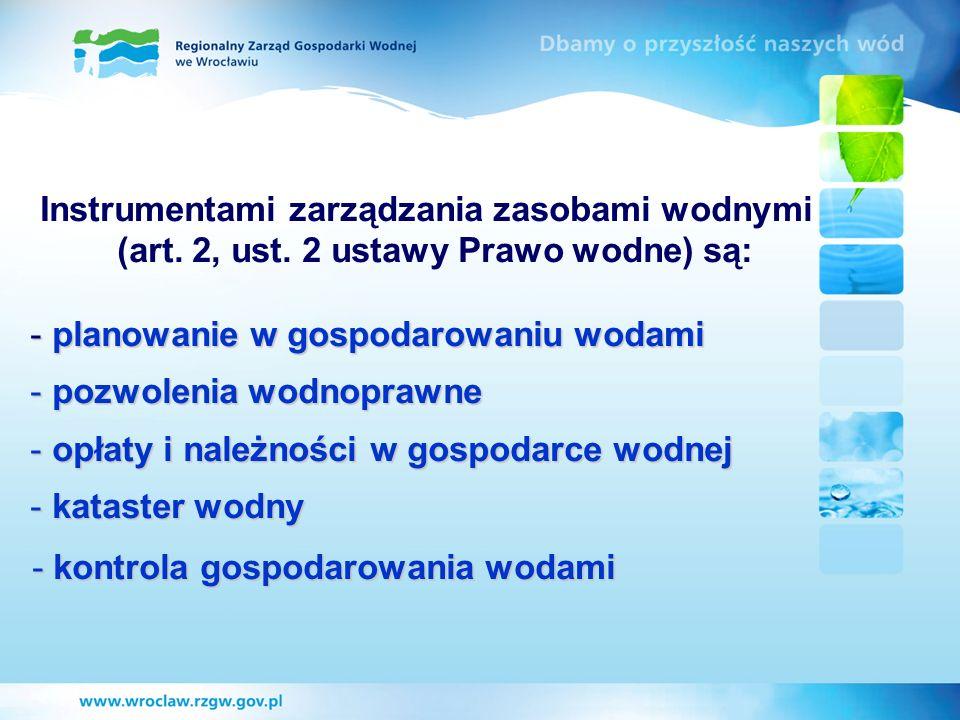 Instrumentami zarządzania zasobami wodnymi (art. 2, ust. 2 ustawy Prawo wodne) są: - planowanie w gospodarowaniu wodami - pozwolenia wodnoprawne - opł