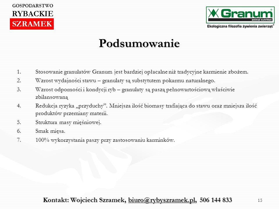 15 Podsumowanie 1.Stosowanie granulatów Granum jest bardziej opłacalne niż tradycyjne karmienie zbożem. 2.Wzrost wydajności stawu – granulaty są subst