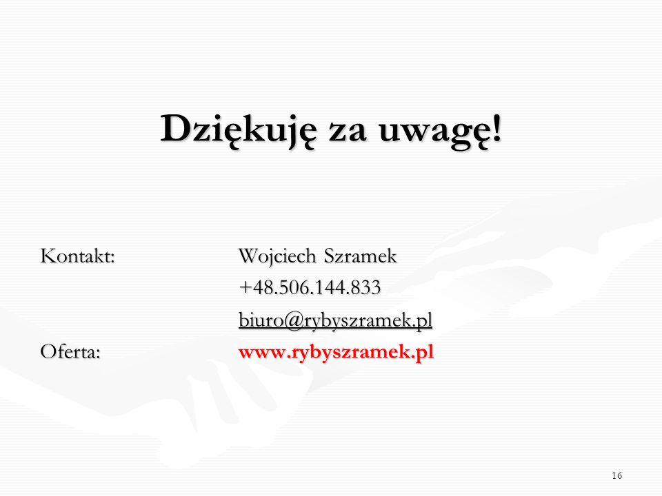 16 Dziękuję za uwagę! Kontakt: Wojciech Szramek +48.506.144.833 biuro@rybyszramek.pl biuro@rybyszramek.plbiuro@rybyszramek.pl Oferta: www.rybyszramek.