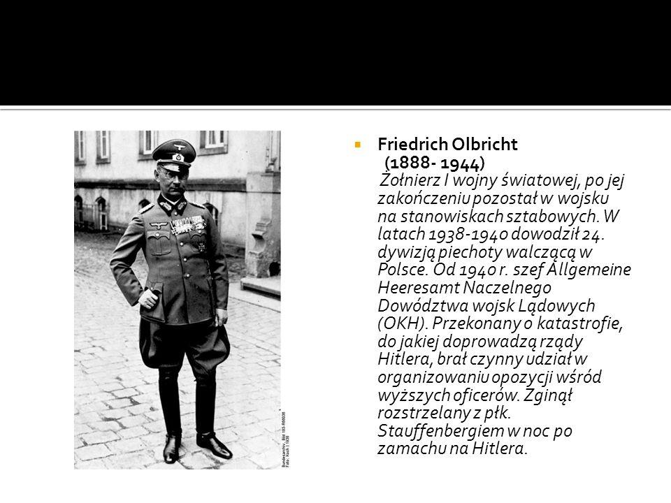Friedrich Olbricht (1888- 1944) Żołnierz I wojny światowej, po jej zakończeniu pozostał w wojsku na stanowiskach sztabowych. W latach 1938-1940 dowodz