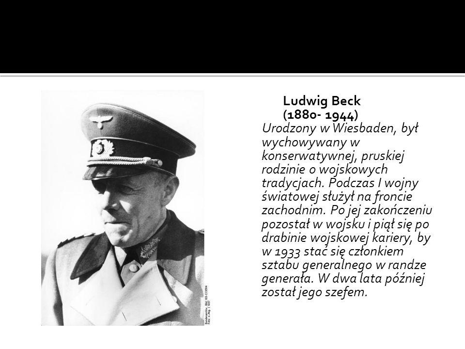 Ludwig Beck (1880- 1944) Urodzony w Wiesbaden, był wychowywany w konserwatywnej, pruskiej rodzinie o wojskowych tradycjach. Podczas I wojny światowej