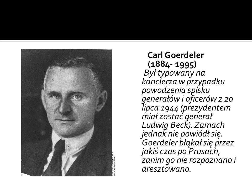 Carl Goerdeler (1884- 1995) Był typowany na kanclerza w przypadku powodzenia spisku generałów i oficerów z 20 lipca 1944 (prezydentem miał zostać gene