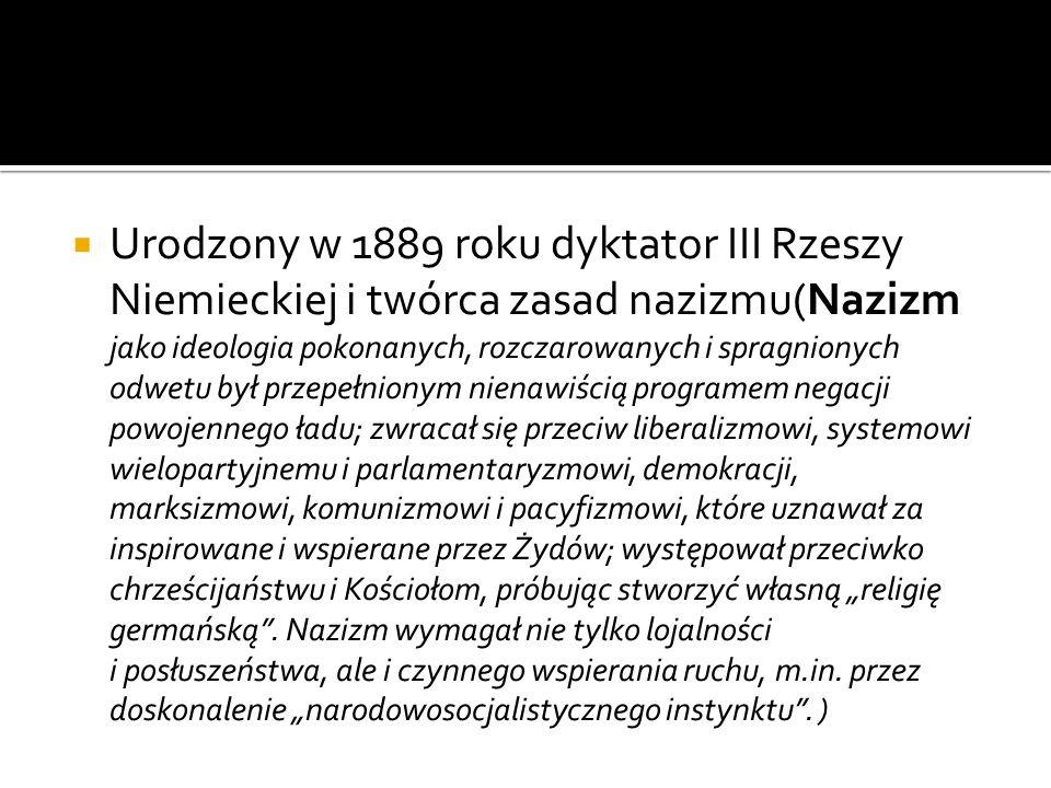 Urodzony w 1889 roku dyktator III Rzeszy Niemieckiej i twórca zasad nazizmu(Nazizm jako ideologia pokonanych, rozczarowanych i spragnionych odwetu był