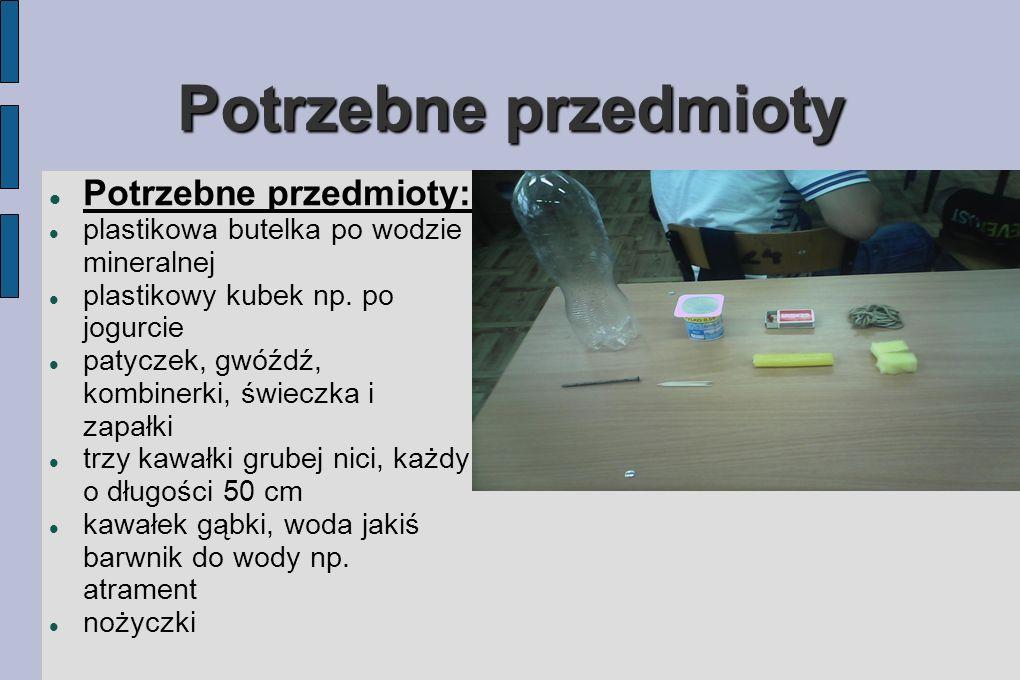 Potrzebne przedmioty Potrzebne przedmioty: plastikowa butelka po wodzie mineralnej plastikowy kubek np. po jogurcie patyczek, gwóźdź, kombinerki, świe