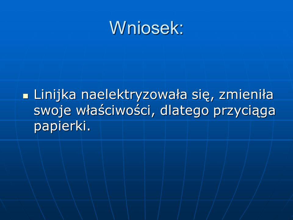 Wniosek: Linijka naelektryzowała się, zmieniła swoje właściwości, dlatego przyciąga papierki. Linijka naelektryzowała się, zmieniła swoje właściwości,