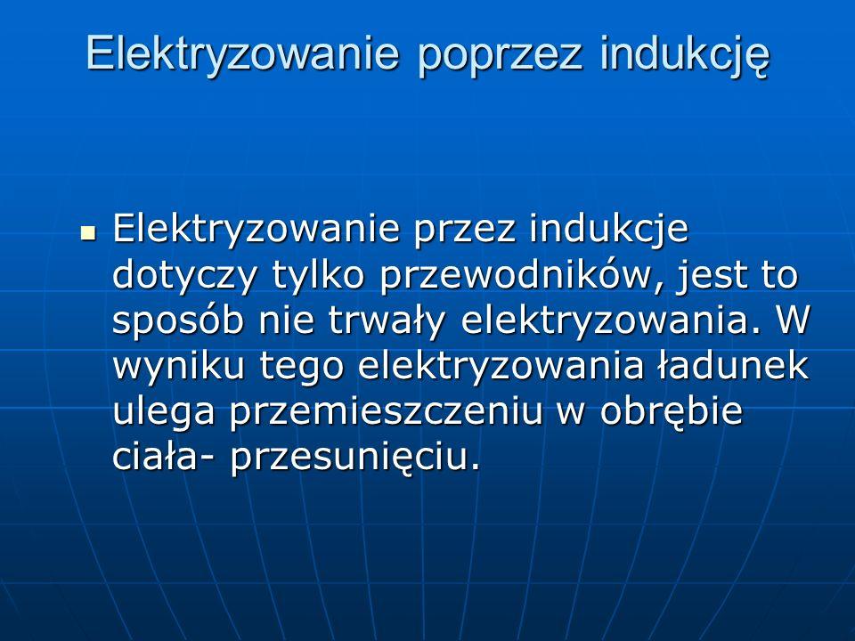 Elektryzowanie poprzez indukcję Elektryzowanie przez indukcje dotyczy tylko przewodników, jest to sposób nie trwały elektryzowania. W wyniku tego elek