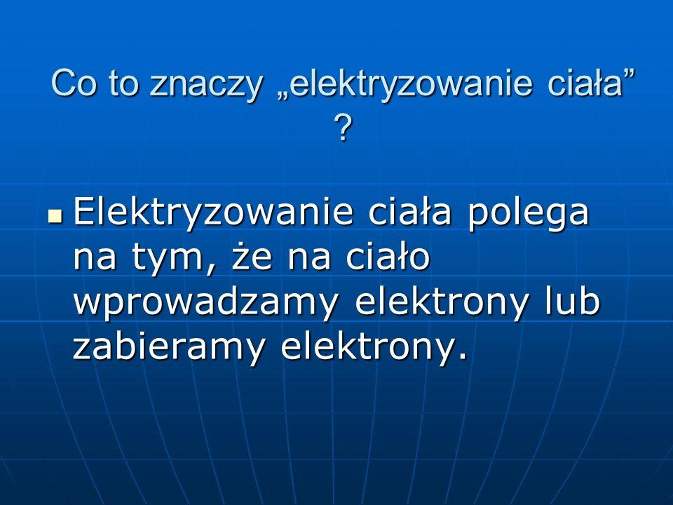 Co to znaczy elektryzowanie ciała ? Elektryzowanie ciała polega na tym, że na ciało wprowadzamy elektrony lub zabieramy elektrony. Elektryzowanie ciał