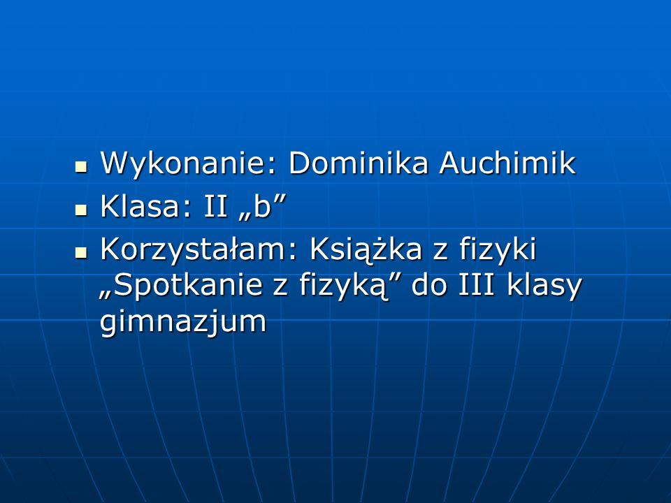 Wykonanie: Dominika Auchimik Wykonanie: Dominika Auchimik Klasa: II b Klasa: II b Korzystałam: Książka z fizyki Spotkanie z fizyką do III klasy gimnaz