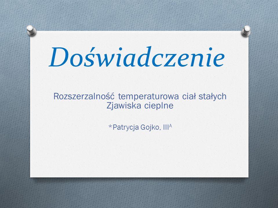 Doświadczenie Rozszerzalność temperaturowa ciał stałych Zjawiska cieplne *Patrycja Gojko, III A