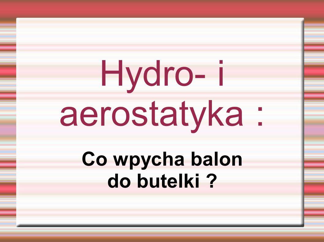 Hydro- i aerostatyka : Co wpycha balon do butelki ?