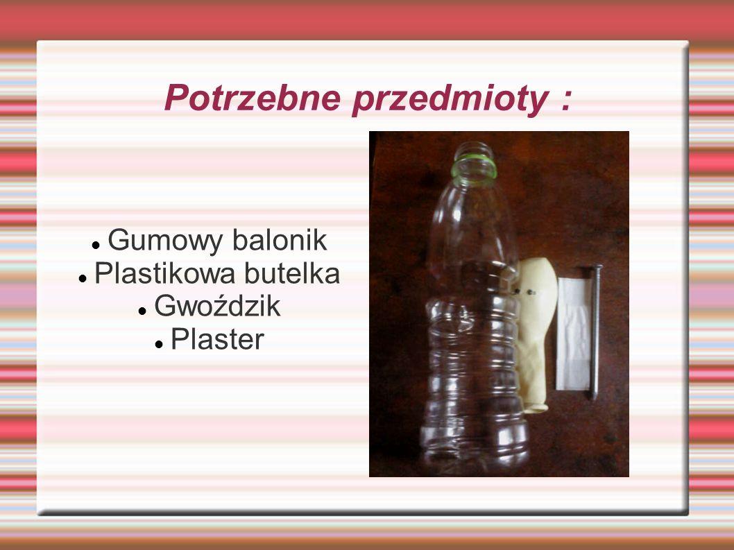 Potrzebne przedmioty : Gumowy balonik Plastikowa butelka Gwoździk Plaster