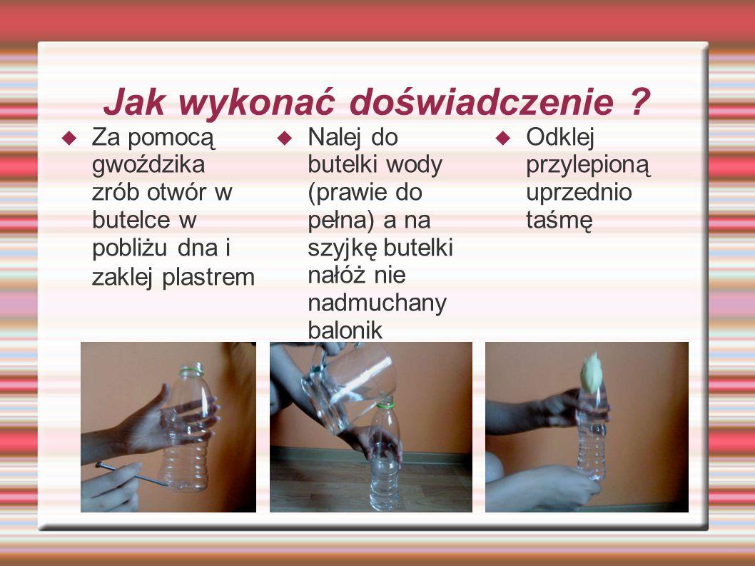 Jak wykonać doświadczenie ? Za pomocą gwoździka zrób otwór w butelce w pobliżu dna i zaklej plastrem Nalej do butelki wody (prawie do pełna) a na szyj