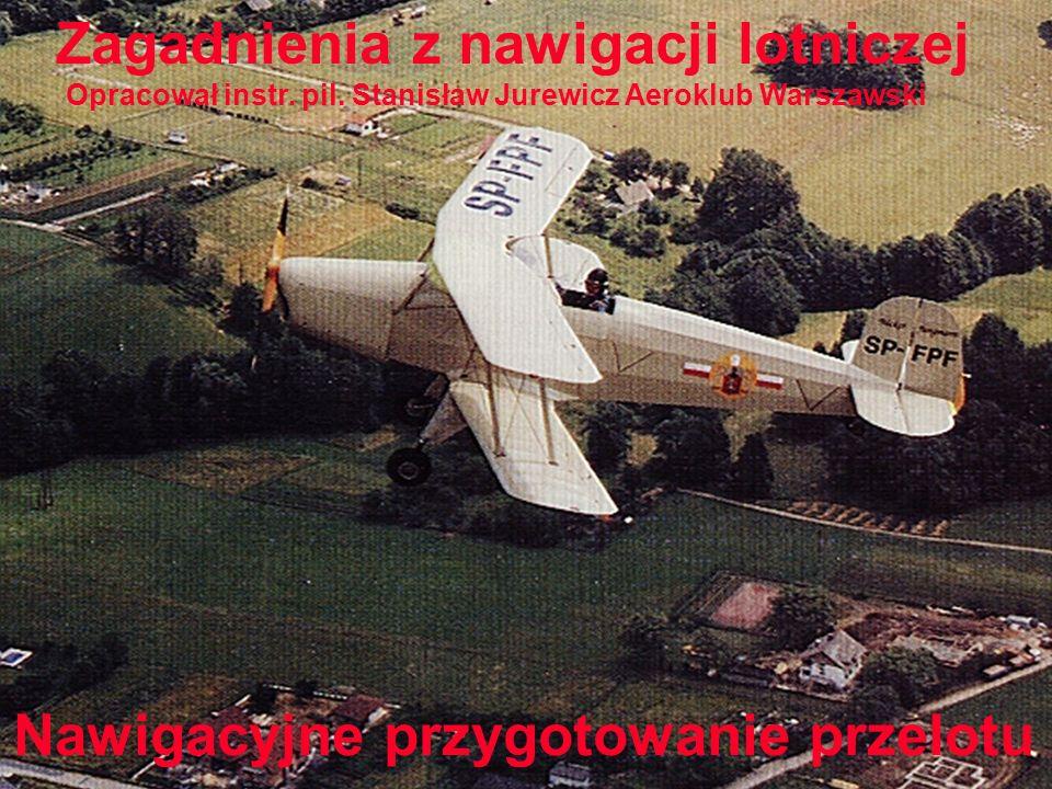 Nawigacyjne przygotowanie przelotu Zagadnienia z nawigacji lotniczej Opracował instr. pil. Stanisław Jurewicz Aeroklub Warszawski