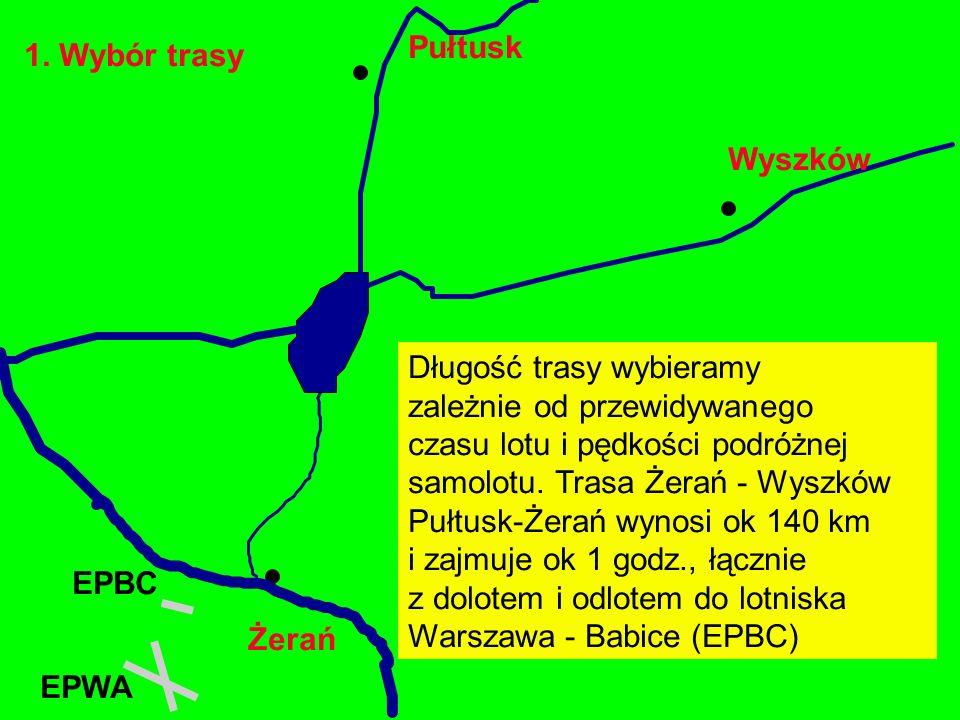 1. Wybór trasy Żerań EPBC Wyszków Pułtusk Długość trasy wybieramy zależnie od przewidywanego czasu lotu i pędkości podróżnej samolotu. Trasa Żerań - W