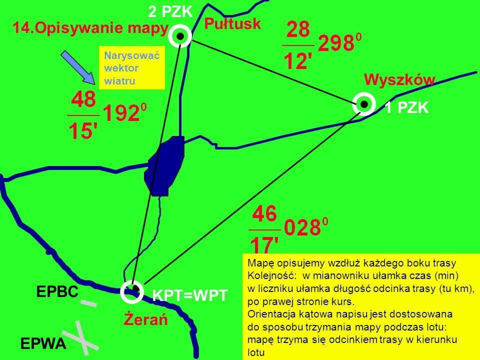 14.Opisywanie mapy Żerań EPBC Wyszków Pułtusk EPWA 1 PZK 2 PZK KPT=WPT Mapę opisujemy wzdłuż każdego boku trasy Kolejność: w mianowniku ułamka czas (m