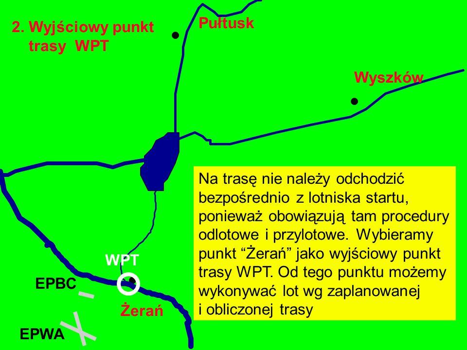 2. Wyjściowy punkt trasy WPT Żerań EPBC Wyszków Pułtusk Na trasę nie należy odchodzić bezpośrednio z lotniska startu, ponieważ obowiązują tam procedur