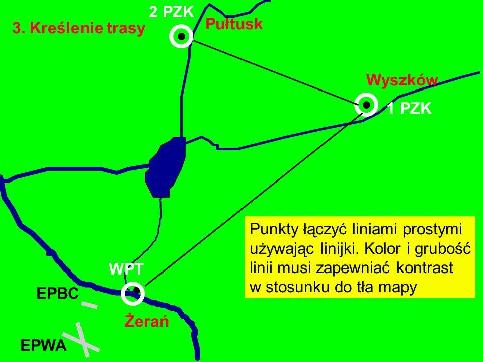 3. Kreślenie trasy Żerań EPBC Wyszków Pułtusk EPWA WPT 1 PZK Punkty łączyć liniami prostymi używając linijki. Kolor i grubość linii musi zapewniać kon