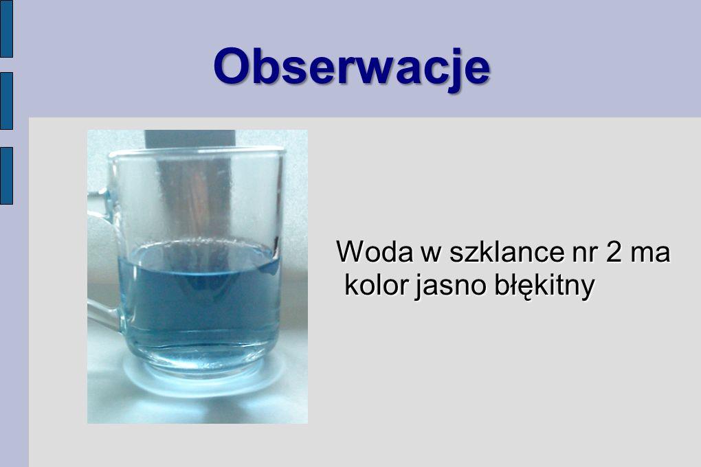 Obserwacje Woda w szklance nr 2 ma kolor jasno błękitny Woda w szklance nr 2 ma kolor jasno błękitny