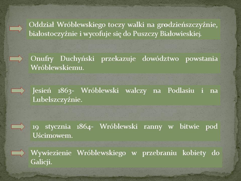 Oddział Wróblewskiego toczy walki na grodzieńszczyźnie, białostoczyźnie i wycofuje się do Puszczy Białowieskie j. Onufry Duchyński przekazuje dowództw