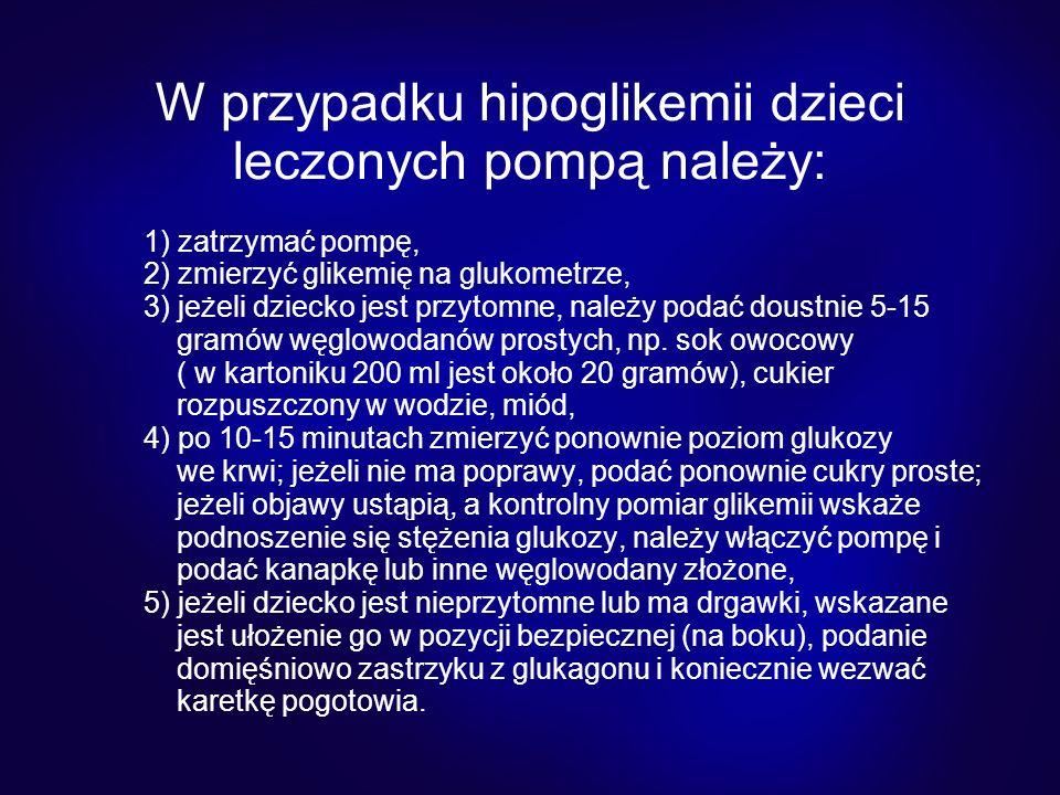 W przypadku hipoglikemii dzieci leczonych pompą należy: 1) zatrzymać pompę, 2) zmierzyć glikemię na glukometrze, 3) jeżeli dziecko jest przytomne, nal