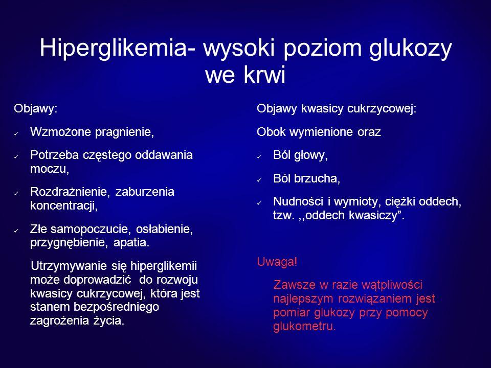 Hiperglikemia- wysoki poziom glukozy we krwi Objawy: Wzmożone pragnienie, Potrzeba częstego oddawania moczu, Rozdrażnienie, zaburzenia koncentracji, Złe samopoczucie, osłabienie, przygnębienie, apatia.