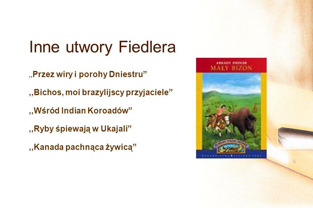 Inne utwory Fiedlera,, Przez wiry i porohy Dniestru,,Bichos, moi brazylijscy przyjaciele,,Wśród Indian Koroadów,,Ryby śpiewają w Ukajali,,Kanada pachnąca żywicą