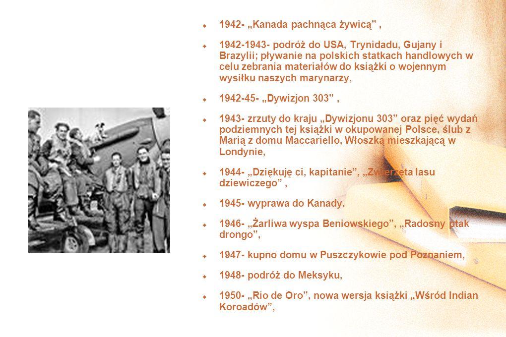 1942- Kanada pachnąca żywicą, 1942-1943- podróż do USA, Trynidadu, Gujany i Brazylii; pływanie na polskich statkach handlowych w celu zebrania materiałów do książki o wojennym wysiłku naszych marynarzy, 1942-45- Dywizjon 303, 1943- zrzuty do kraju Dywizjonu 303 oraz pięć wydań podziemnych tej książki w okupowanej Polsce, ślub z Marią z domu Maccariello, Włoszką mieszkającą w Londynie, 1944- Dziękuję ci, kapitanie, Zwierzęta lasu dziewiczego, 1945- wyprawa do Kanady.